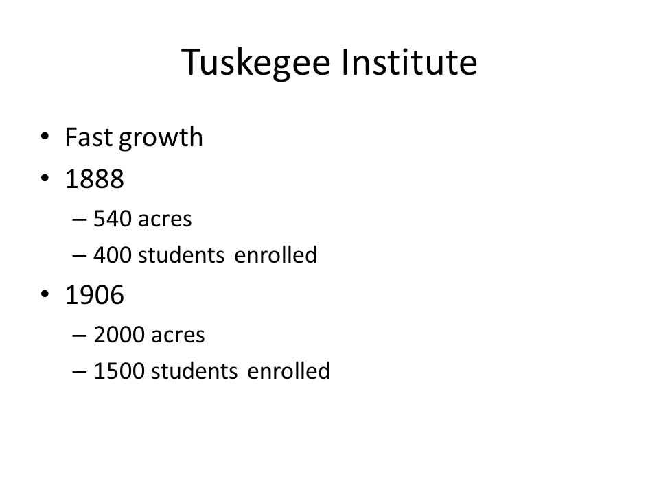 Tuskegee Institute Fast growth 1888 – 540 acres – 400 students enrolled 1906 – 2000 acres – 1500 students enrolled