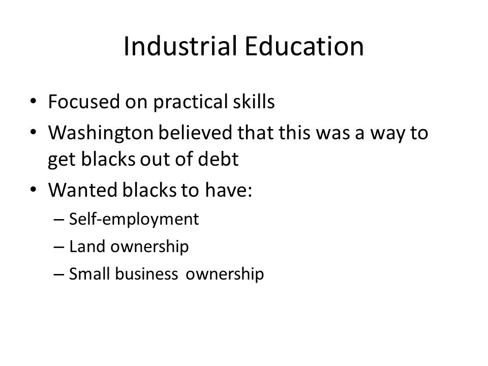 Industrial Education Focused on practical skills Washington believed that this was a way to get blacks out of debt Wanted blacks to have: – Self-employment – Land ownership – Small business ownership