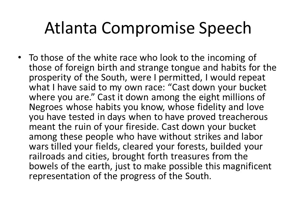 Atlanta Compromise Speech To those of the white race who look to the incoming of those of foreign birth and strange tongue and habits for the prosperity of the South, were I permitted, I would repeat what I have said to my own race: Cast down your bucket where you are. Cast it down among the eight millions of Negroes whose habits you know, whose fidelity and love you have tested in days when to have proved treacherous meant the ruin of your fireside.