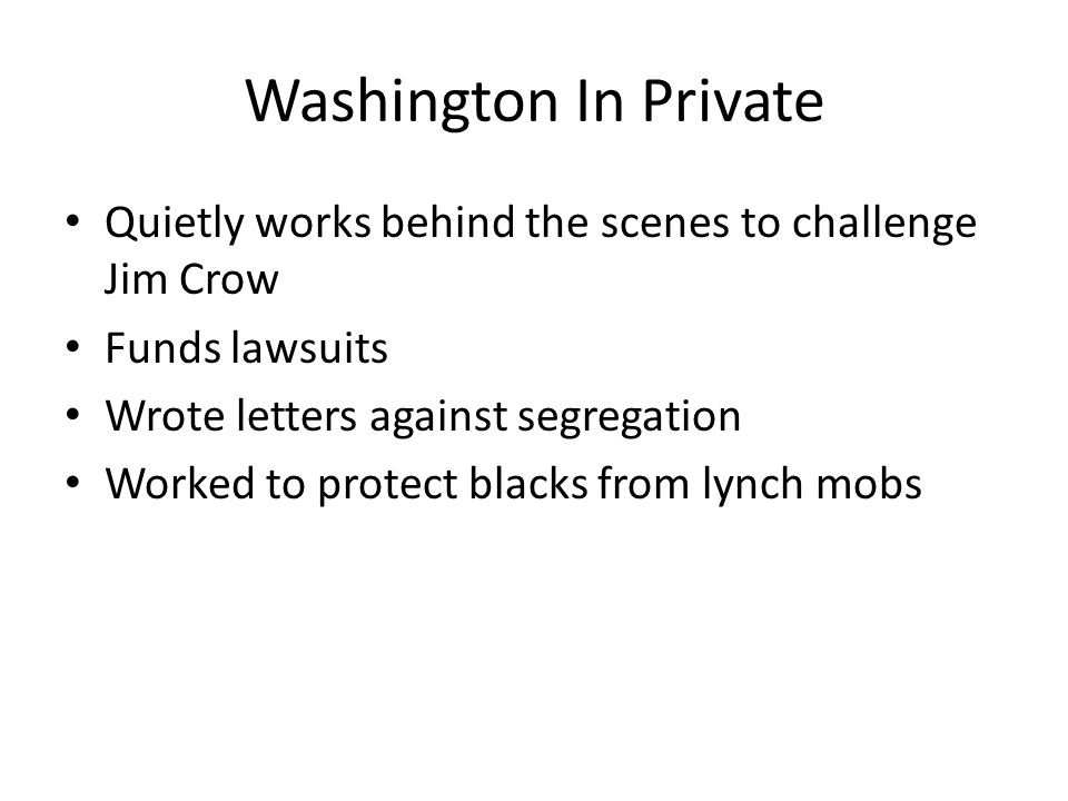 Washington In Private Quietly works behind the scenes to challenge Jim Crow Funds lawsuits Wrote letters against segregation Worked to protect blacks