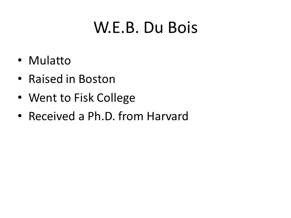 W.E.B. Du Bois Mulatto Raised in Boston Went to Fisk College Received a Ph.D. from Harvard