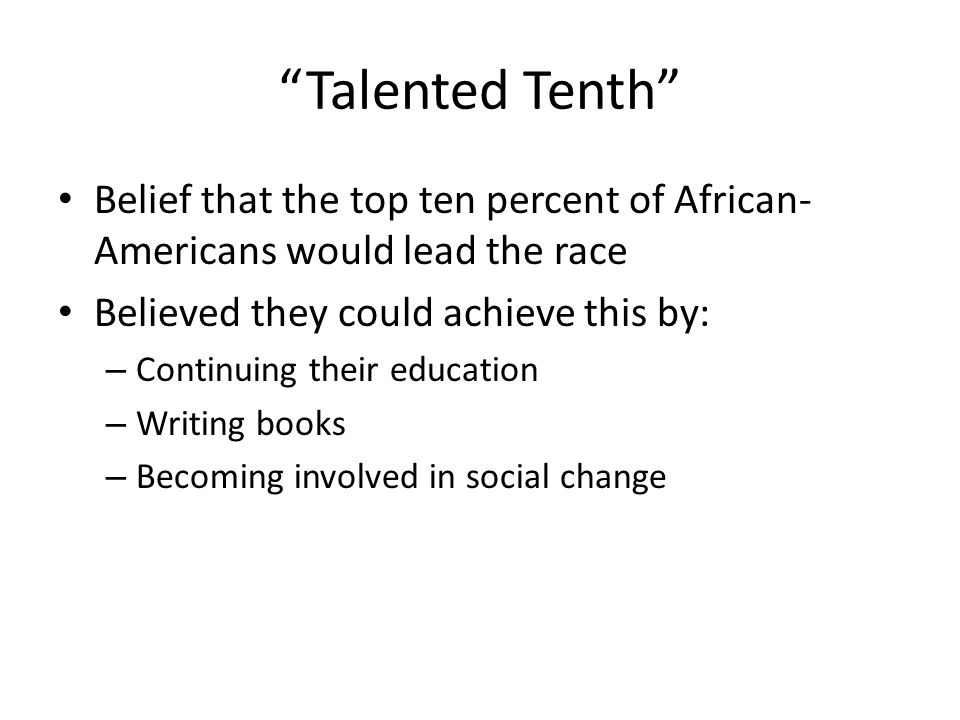 Talented Tenth Belief that the top ten percent of African- Americans would lead the race Believed they could achieve this by: – Continuing their education – Writing books – Becoming involved in social change