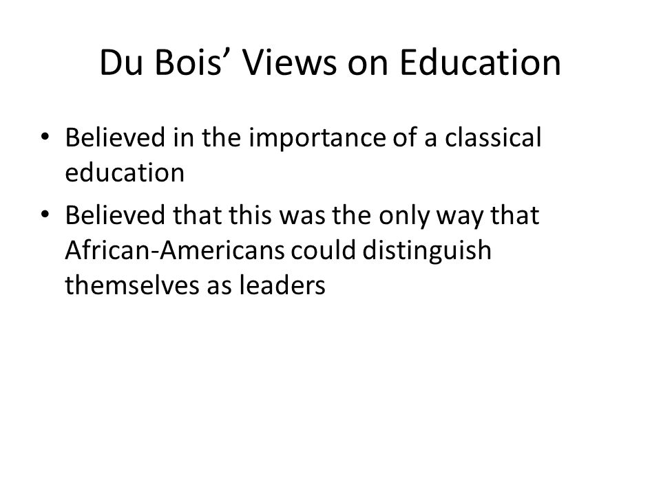 Du Bois' Views on Education Believed in the importance of a classical education Believed that this was the only way that African-Americans could disti