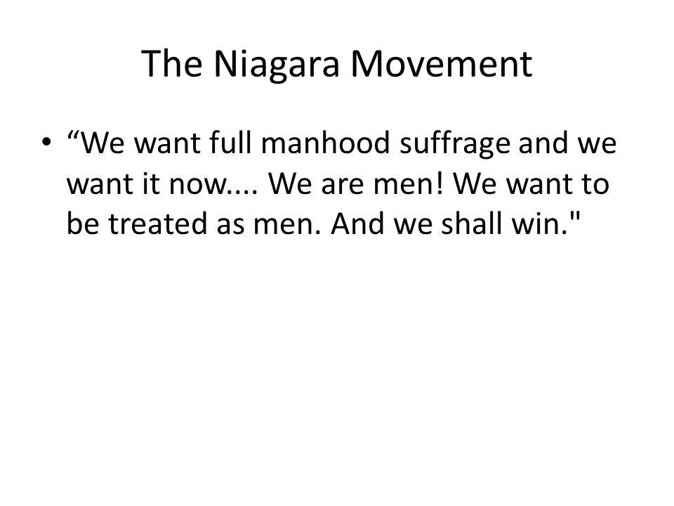 The Niagara Movement We want full manhood suffrage and we want it now....
