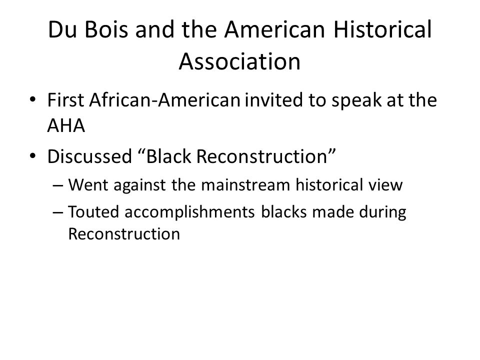 Du Bois and the American Historical Association First African-American invited to speak at the AHA Discussed Black Reconstruction – Went against the mainstream historical view – Touted accomplishments blacks made during Reconstruction