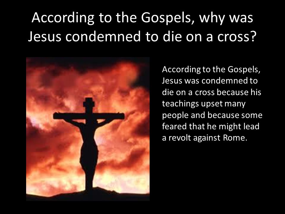 According to the Gospels, why was Jesus condemned to die on a cross? According to the Gospels, Jesus was condemned to die on a cross because his teach