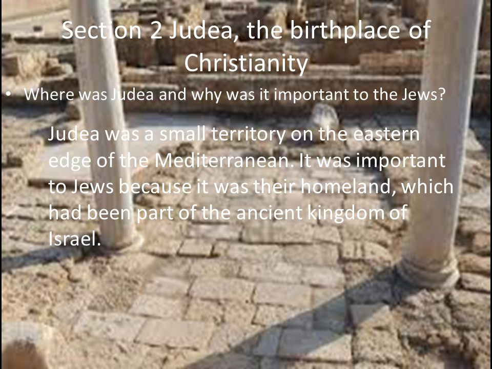 Section 2 Judea, the birthplace of Christianity Where was Judea and why was it important to the Jews? Judea was a small territory on the eastern edge