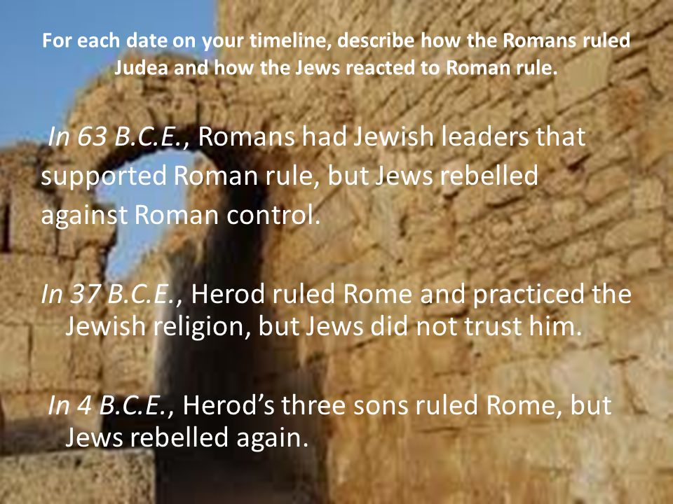 For each date on your timeline, describe how the Romans ruled Judea and how the Jews reacted to Roman rule. In 63 B.C.E., Romans had Jewish leaders th