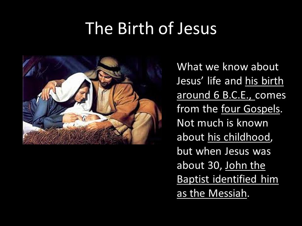 The Birth of Jesus What we know about Jesus' life and his birth around 6 B.C.E., comes from the four Gospels. Not much is known about his childhood, b