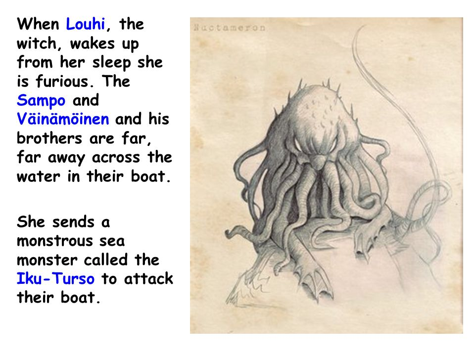 When Louhi, the witch, wakes up from her sleep she is furious. The Sampo and Väinämöinen and his brothers are far, far away across the water in their