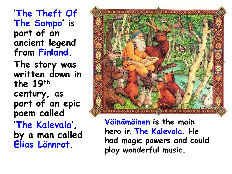 'The Theft Of The Sampo' is part of an ancient legend from Finland. The story was written down in the 19 th century, as part of an epic poem called 'T