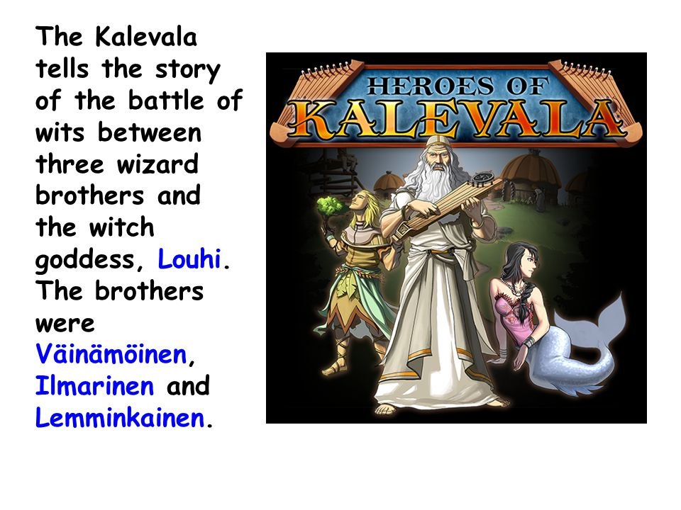 The Kalevala tells the story of the battle of wits between three wizard brothers and the witch goddess, Louhi. The brothers were Väinämöinen, Ilmarine