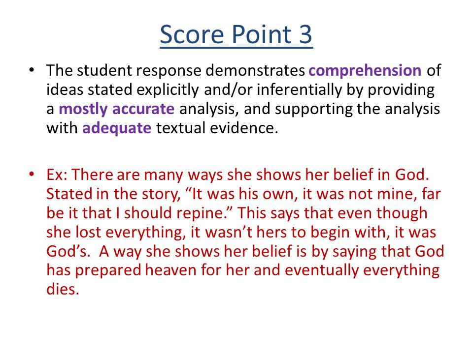 Score Point 4 The student response demonstrates full comprehension of ideas stated explicitly and inferentially by providing an accurate analysis and supporting the analysis with effective and convincing textual evidence EX: Anne Bradstreet shows that God's love is more important than her earthly things because in the poem in the beginning lines 7-8 she prays to God.