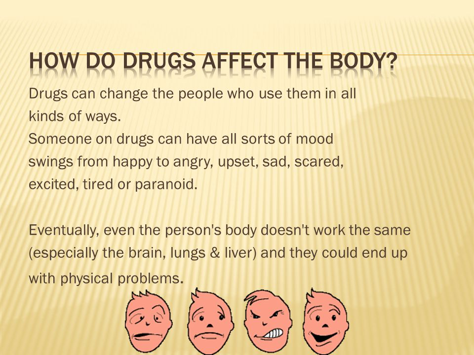 Drugs can change the people who use them in all kinds of ways.
