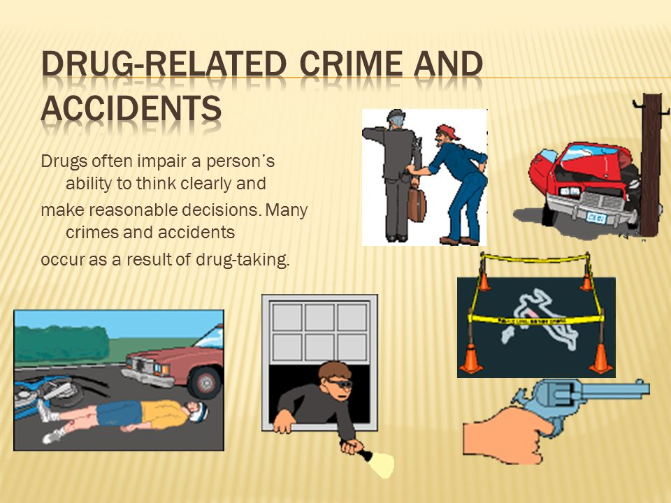 Drugs often impair a person's ability to think clearly and make reasonable decisions. Many crimes and accidents occur as a result of drug-taking.