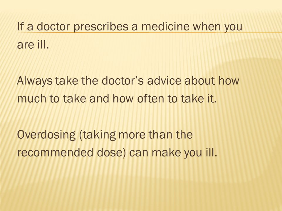 If a doctor prescribes a medicine when you are ill. Always take the doctor's advice about how much to take and how often to take it. Overdosing (takin