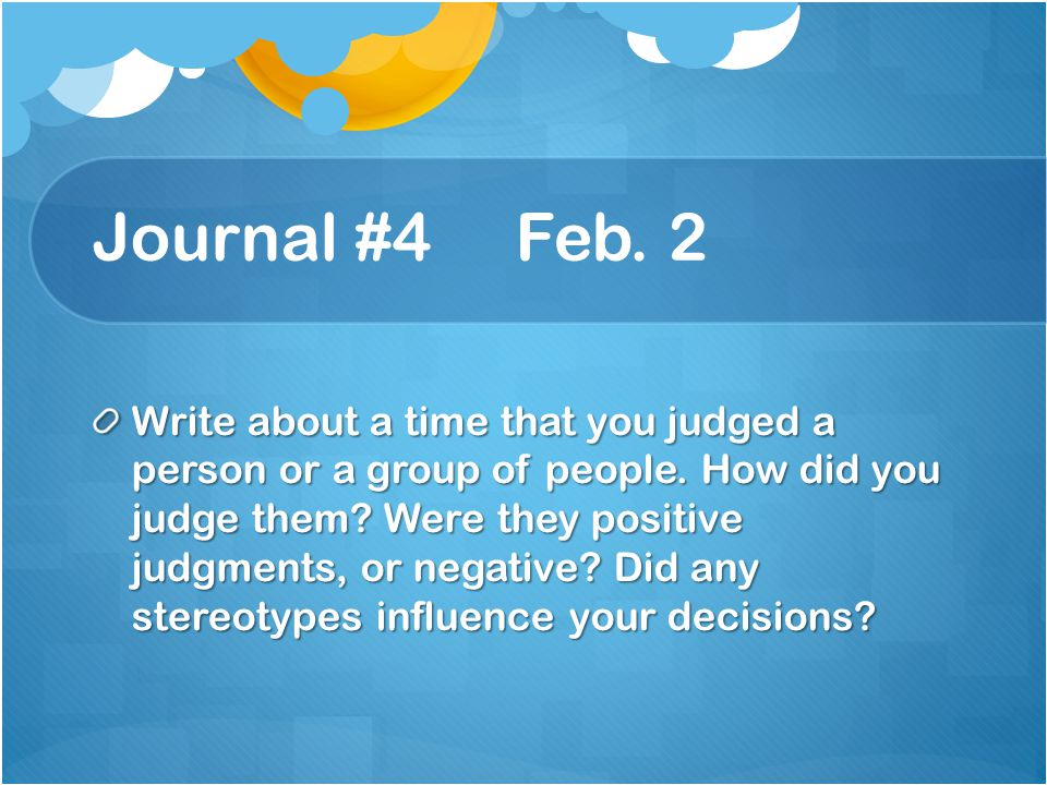 Journal #4 Feb.2 Write about a time that you judged a person or a group of people.