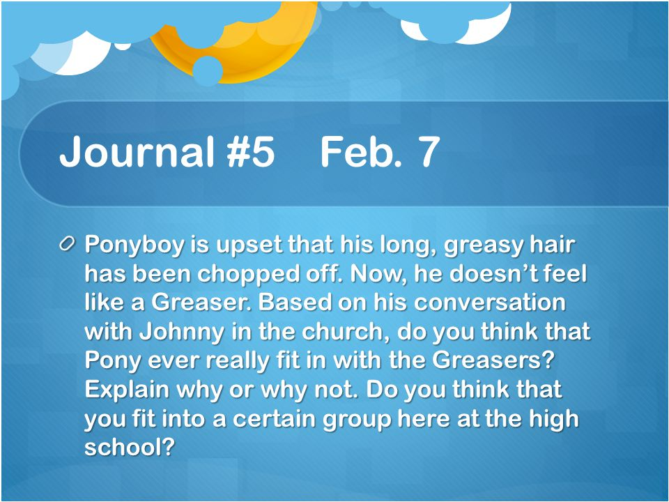 Journal #5 Feb.7 Ponyboy is upset that his long, greasy hair has been chopped off.