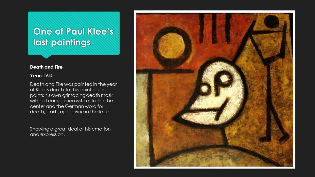 One of Paul Klee's last paintings Death and Fire Year: 1940 Death and Fire was painted in the year of Klee's death.