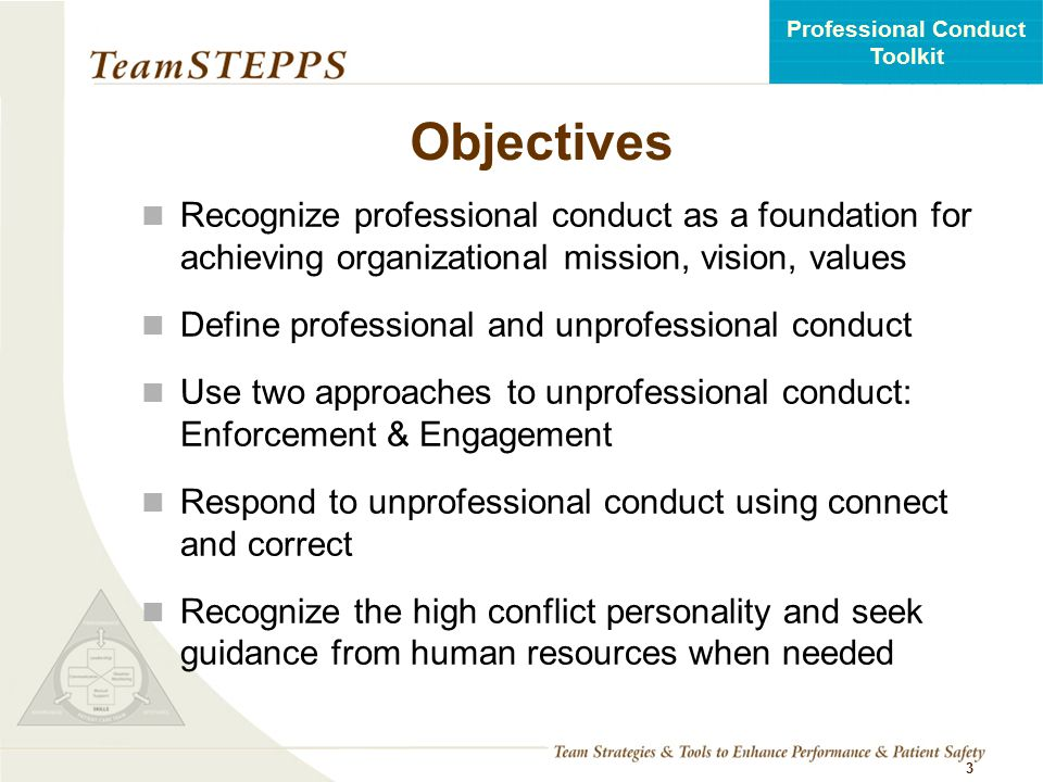 T EAM STEPPS 05.2 Professional Conduct Toolkit Interprofessional Professionalism Consistent demonstration of core values evidenced by professionals working together, aspiring to and wisely applying principles of altruism, excellence, caring, ethics, respect, communication, and accountability to achieve optimal health and wellness in individuals and communities (Interprofessional Professionalism Collaborative, 2010).