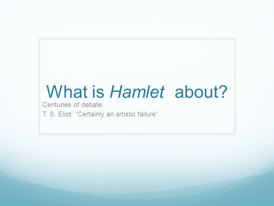 What is Hamlet about Centuries of debate T. S. Eliot: Certainly an artistic failure