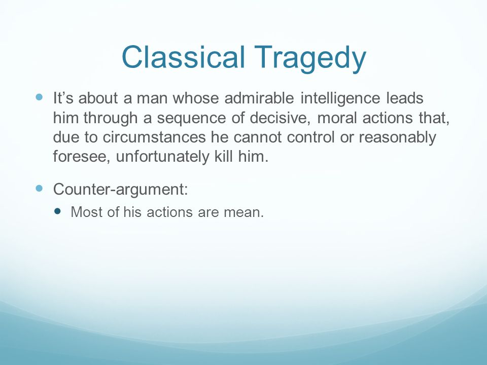Classical Tragedy It's about a man whose admirable intelligence leads him through a sequence of decisive, moral actions that, due to circumstances he cannot control or reasonably foresee, unfortunately kill him.