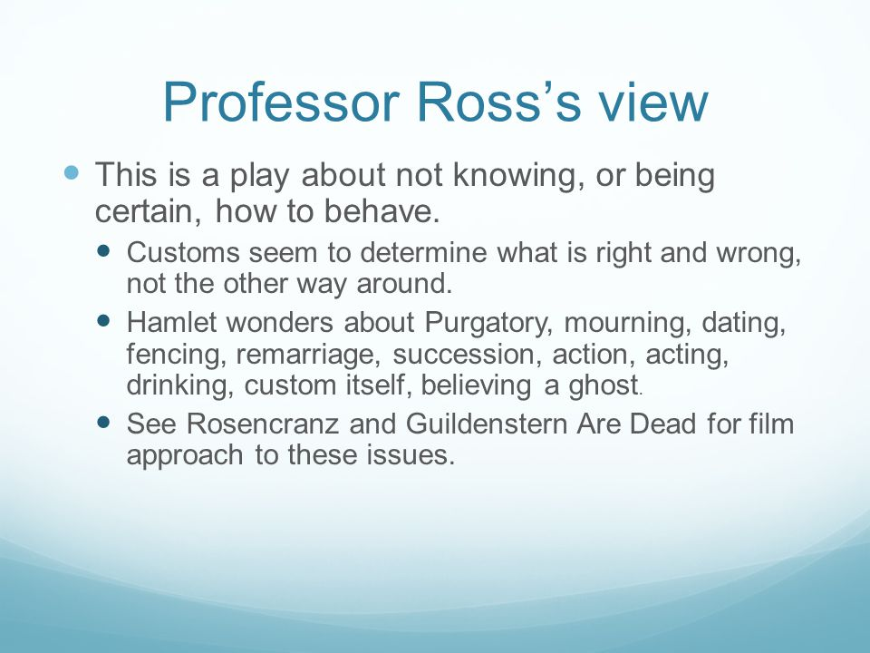 Professor Ross's view This is a play about not knowing, or being certain, how to behave.