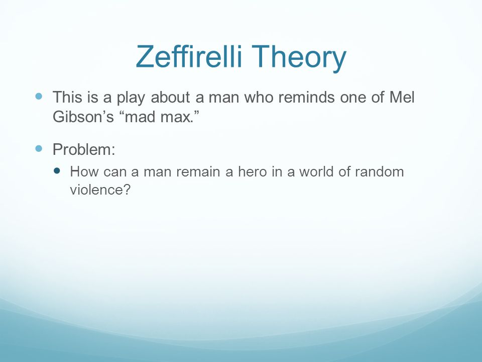 Zeffirelli Theory This is a play about a man who reminds one of Mel Gibson's mad max. Problem: How can a man remain a hero in a world of random violence