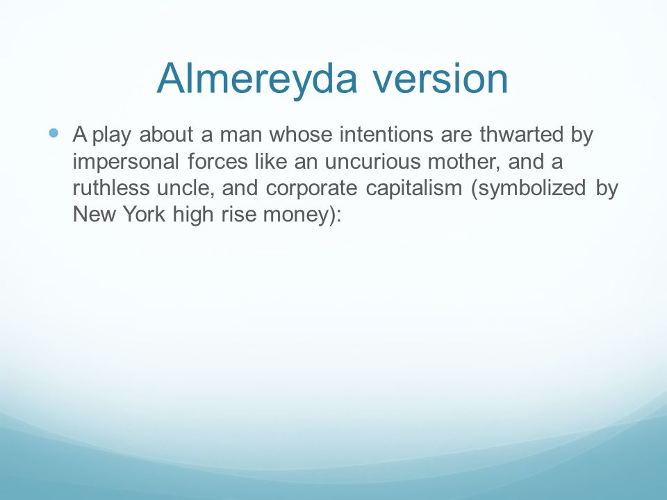 Almereyda version A play about a man whose intentions are thwarted by impersonal forces like an uncurious mother, and a ruthless uncle, and corporate capitalism (symbolized by New York high rise money):
