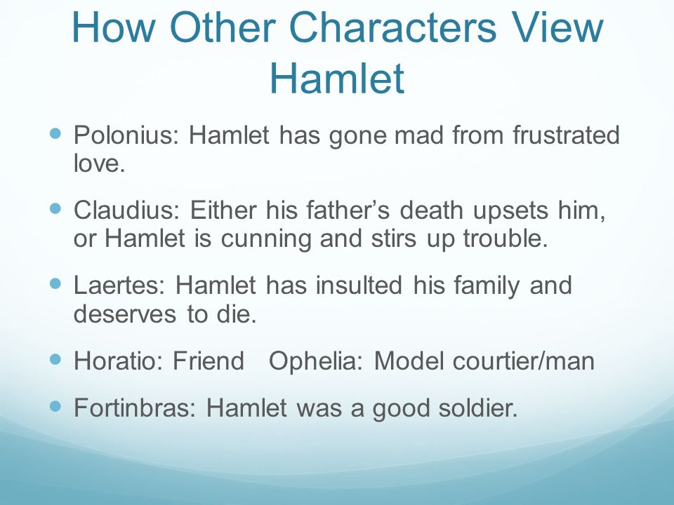 How Other Characters View Hamlet Polonius: Hamlet has gone mad from frustrated love.