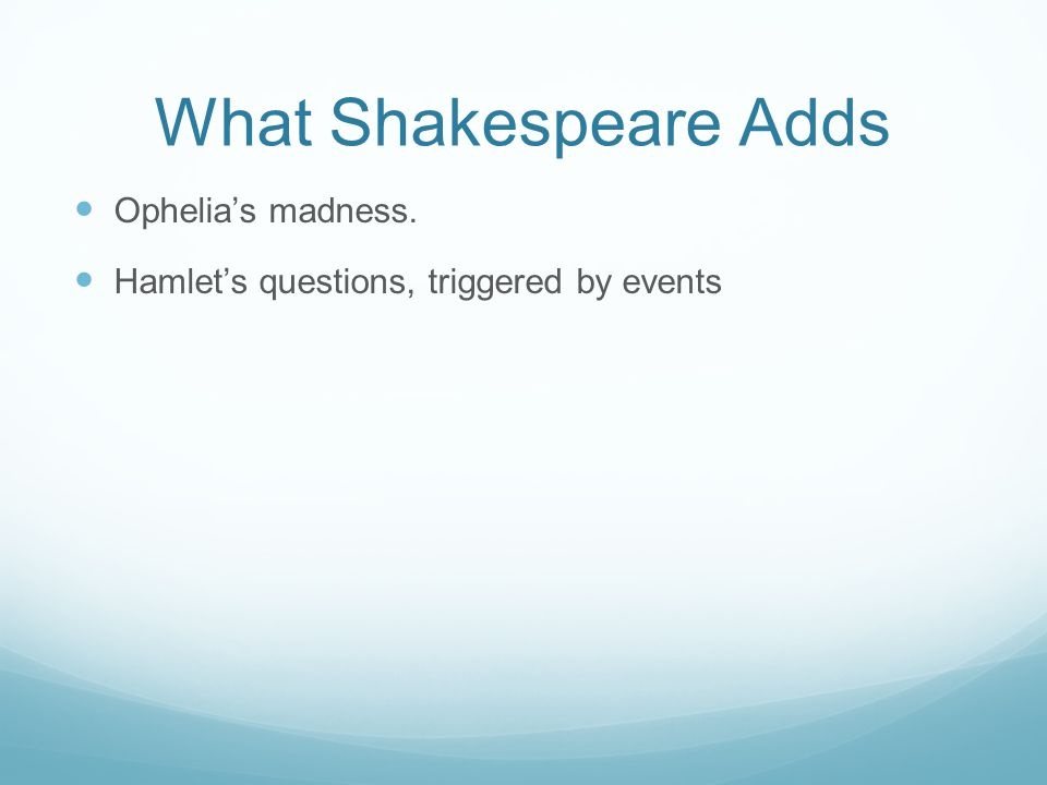 What Shakespeare Adds Ophelia's madness. Hamlet's questions, triggered by events