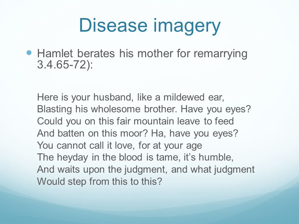 Disease imagery Hamlet berates his mother for remarrying 3.4.65-72): Here is your husband, like a mildewed ear, Blasting his wholesome brother.