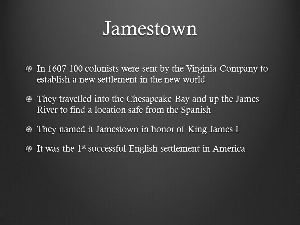 Jamestown In 1607 100 colonists were sent by the Virginia Company to establish a new settlement in the new world They travelled into the Chesapeake Bay and up the James River to find a location safe from the Spanish They named it Jamestown in honor of King James I It was the 1 st successful English settlement in America