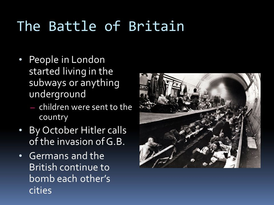 The Battle of Britain People in London started living in the subways or anything underground – children were sent to the country By October Hitler calls of the invasion of G.B.