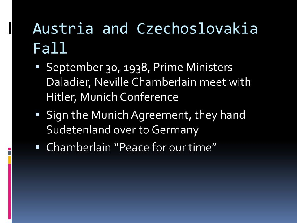Austria and Czechoslovakia Fall  September 30, 1938, Prime Ministers Daladier, Neville Chamberlain meet with Hitler, Munich Conference  Sign the Munich Agreement, they hand Sudetenland over to Germany  Chamberlain Peace for our time