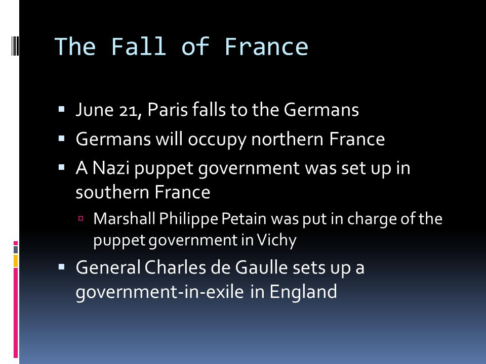 The Fall of France  June 21, Paris falls to the Germans  Germans will occupy northern France  A Nazi puppet government was set up in southern France  Marshall Philippe Petain was put in charge of the puppet government in Vichy  General Charles de Gaulle sets up a government-in-exile in England