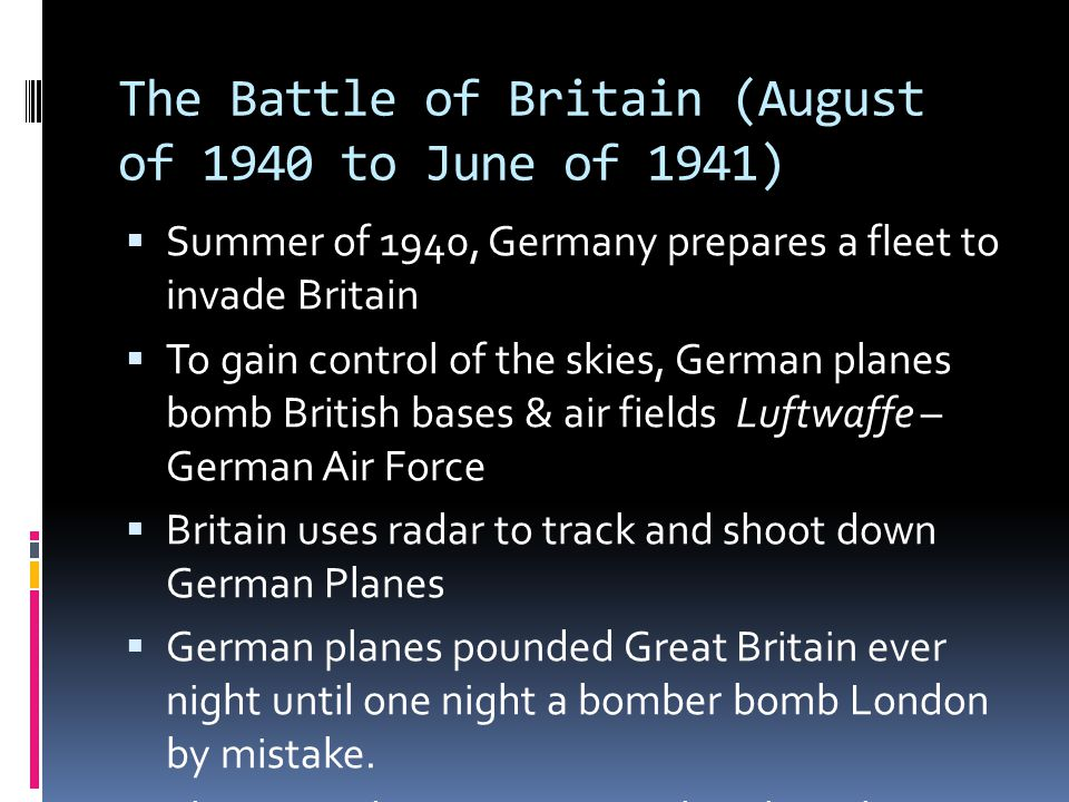 The Battle of Britain (August of 1940 to June of 1941)  Summer of 1940, Germany prepares a fleet to invade Britain  To gain control of the skies, German planes bomb British bases & air fields Luftwaffe – German Air Force  Britain uses radar to track and shoot down German Planes  German planes pounded Great Britain ever night until one night a bomber bomb London by mistake.