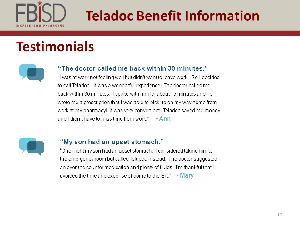 """Testimonials 10 Teladoc Benefit Information """"The doctor called me back within 30 minutes."""" """"I was at work not feeling well but didn't want to leave wo"""