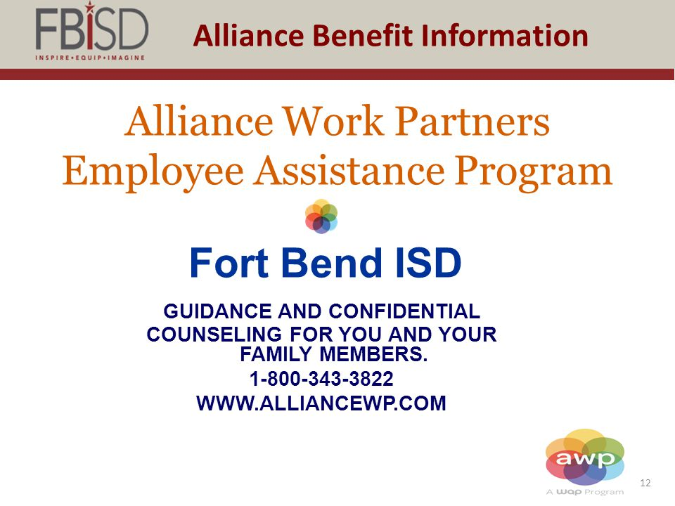 12 Alliance Benefit Information Alliance Work Partners Employee Assistance Program Fort Bend ISD GUIDANCE AND CONFIDENTIAL COUNSELING FOR YOU AND YOUR