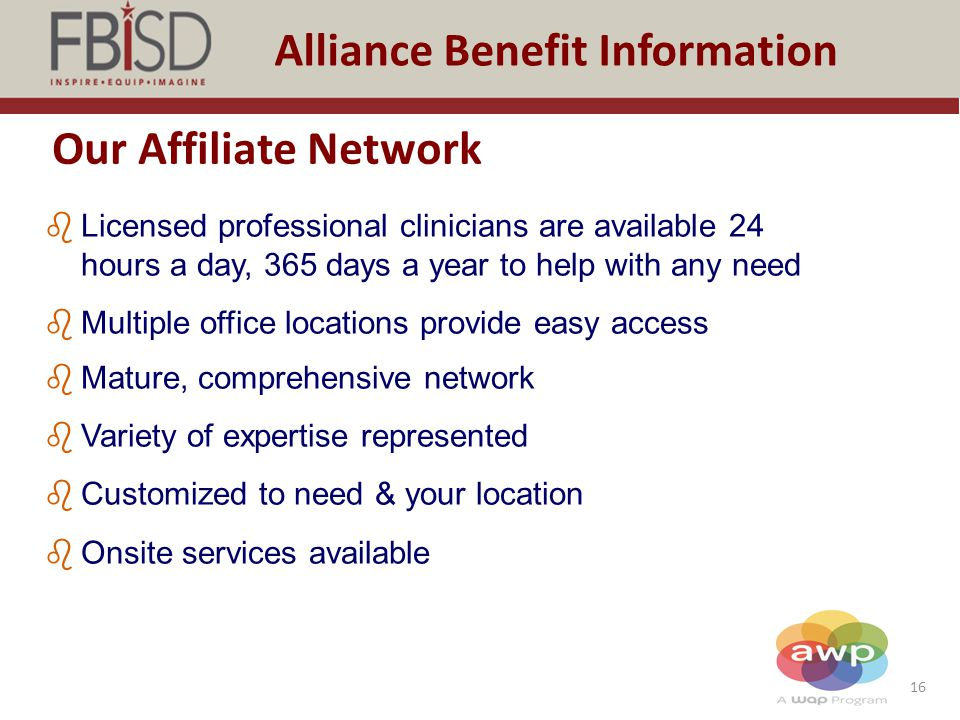 16 Alliance Benefit Information Our Affiliate Network bLicensed professional clinicians are available 24 hours a day, 365 days a year to help with any