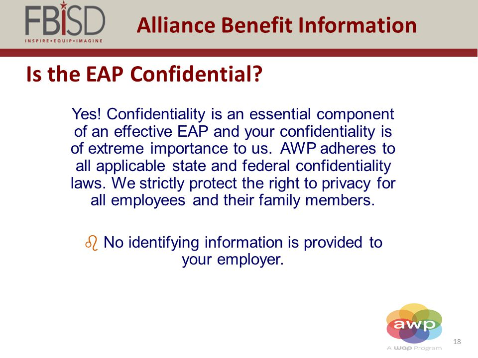 18 Alliance Benefit Information Is the EAP Confidential? Yes! Confidentiality is an essential component of an effective EAP and your confidentiality i