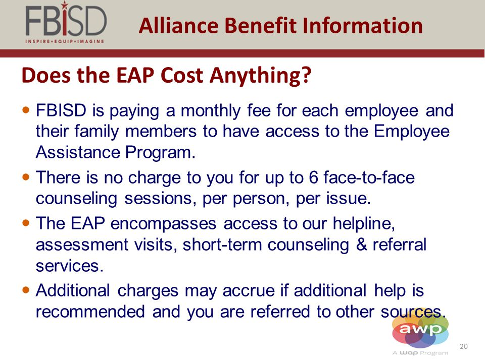20 Alliance Benefit Information Does the EAP Cost Anything? FBISD is paying a monthly fee for each employee and their family members to have access to