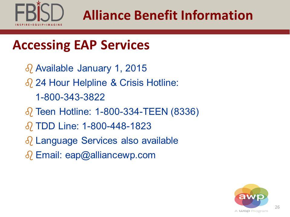 26 Alliance Benefit Information Accessing EAP Services bAvailable January 1, 2015 b24 Hour Helpline & Crisis Hotline: 1-800-343-3822 bTeen Hotline: 1-