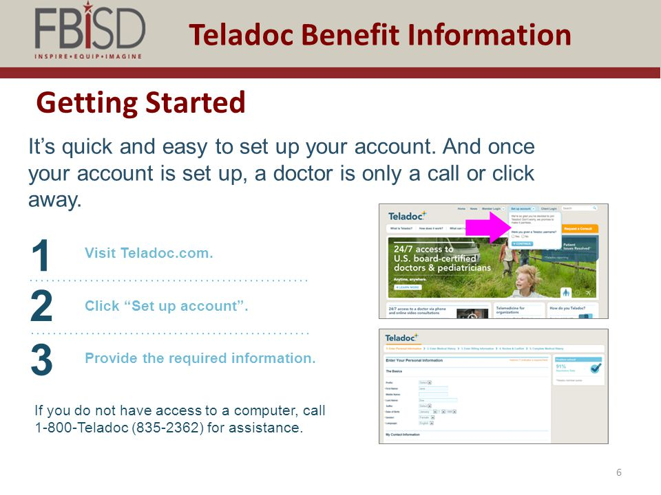 Getting Started 6 Teladoc Benefit Information It's quick and easy to set up your account. And once your account is set up, a doctor is only a call or