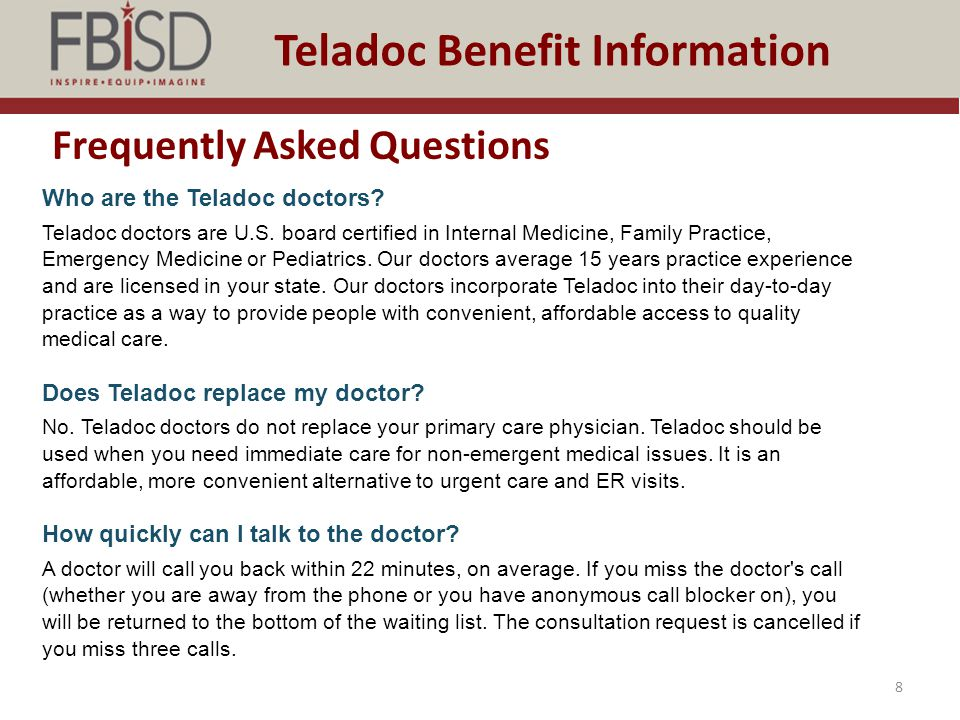 Frequently Asked Questions 8 Teladoc Benefit Information Who are the Teladoc doctors? Teladoc doctors are U.S. board certified in Internal Medicine, F