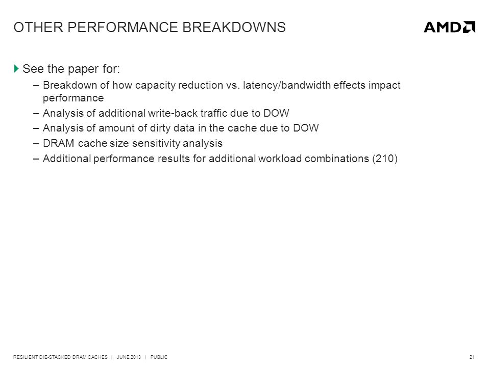 21RESILIENT DIE-STACKED DRAM CACHES | JUNE 2013 | PUBLIC OTHER PERFORMANCE BREAKDOWNS  See the paper for: –Breakdown of how capacity reduction vs.