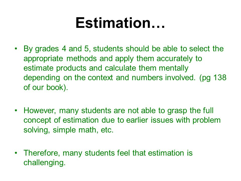 Estimation… By grades 4 and 5, students should be able to select the appropriate methods and apply them accurately to estimate products and calculate them mentally depending on the context and numbers involved.