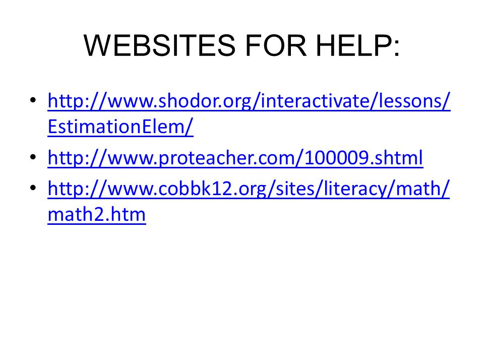 WEBSITES FOR HELP: http://www.shodor.org/interactivate/lessons/ EstimationElem/ http://www.shodor.org/interactivate/lessons/ EstimationElem/ http://www.proteacher.com/100009.shtml http://www.cobbk12.org/sites/literacy/math/ math2.htm http://www.cobbk12.org/sites/literacy/math/ math2.htm
