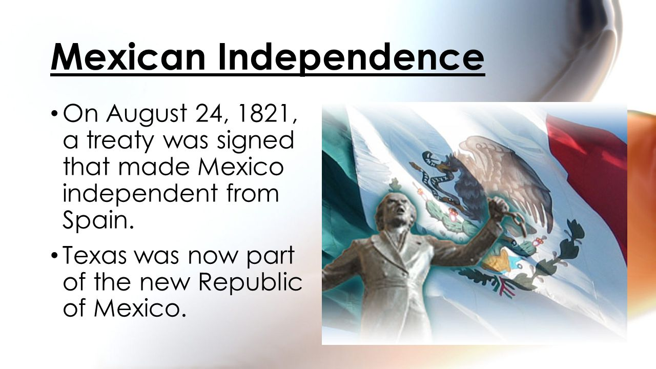 On August 24, 1821, a treaty was signed that made Mexico independent from Spain. Texas was now part of the new Republic of Mexico. Mexican Independenc