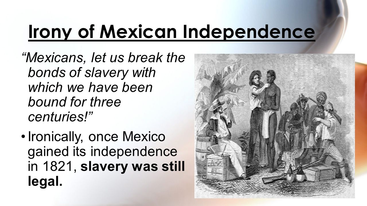 """""""Mexicans, let us break the bonds of slavery with which we have been bound for three centuries!"""" Ironically, once Mexico gained its independence in 18"""